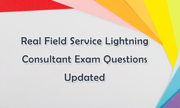Real Field Service Lightning Consultant Exam Questions