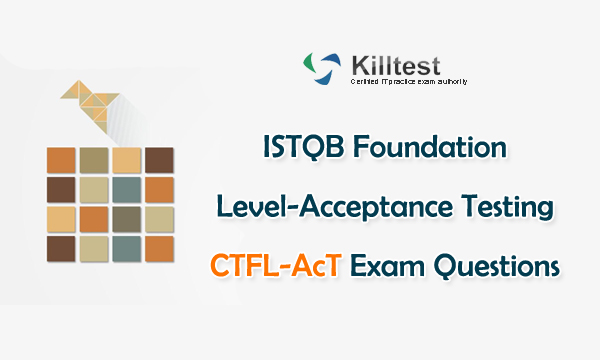 ISTQB Foundation Level-Acceptance Testing CTFL-AcT Exam Questions