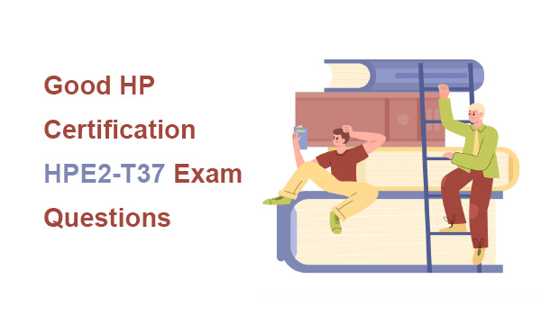 Good HP Certification HPE2-T37 Exam Questions